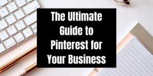 The Ultimate Guide to Using Pinterest for Your Business