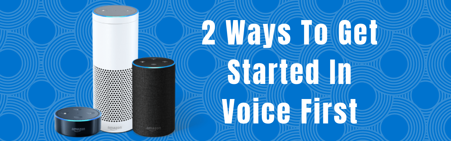 2 Ways To Get Started In Voice First